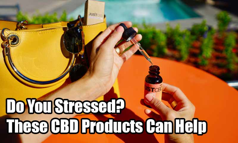 Do You Stressed? These CBD Products Can Help