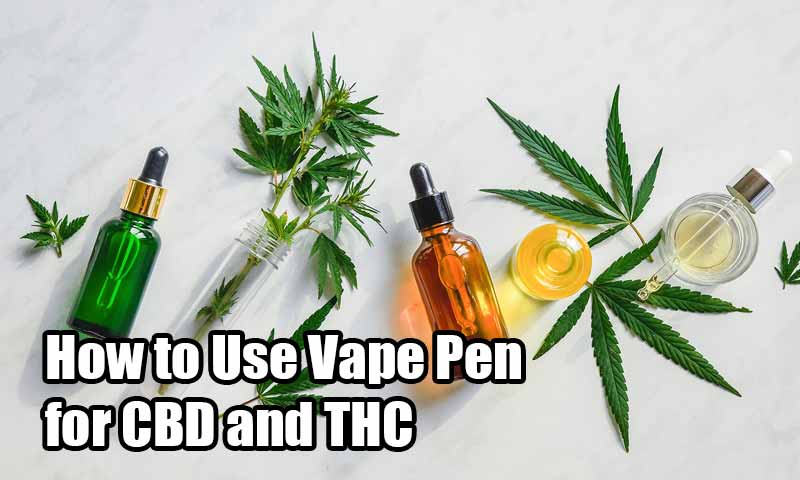 How to Use Vape Pen for CBD and THC